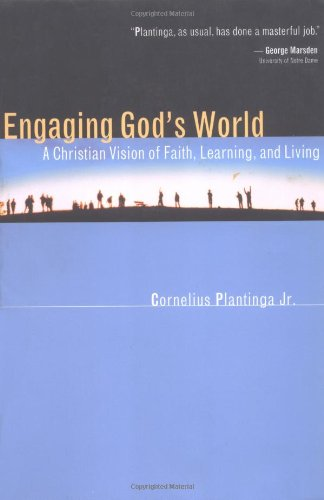 ENGAGING GOD'S WORLD: A CHRISTIAN OF FAITH, LEARNING AND LIVING BY CORNELIUS PLANTIGA