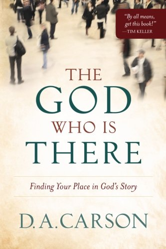 the god who is there: finding your place in god's story by D.A. CARSON