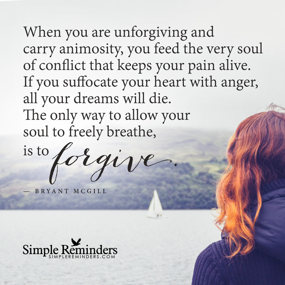 """mysimplereminders :     """"When you are unforgiving and carry animosity, you feed the very soul of conflict that keeps your pain alive. If you suffocate your heart with anger, all your dreams will die. The only way to allow your soul to freely breathe, is to forgive.""""  — Bryant McGill"""