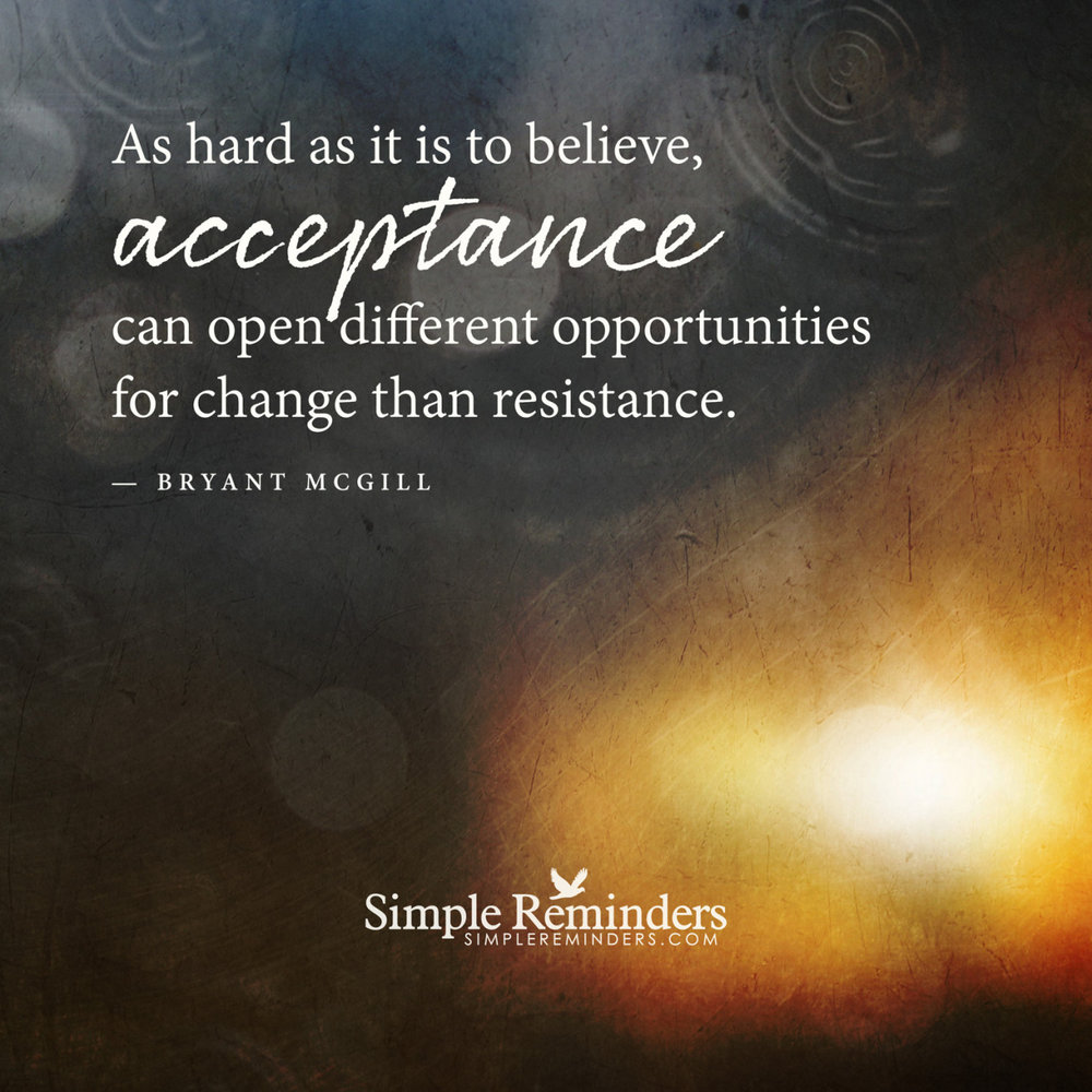"mysimplereminders :     ""As hard as it is to believe, acceptance can open different opportunities for change than resistance.""  — Bryant McGill"