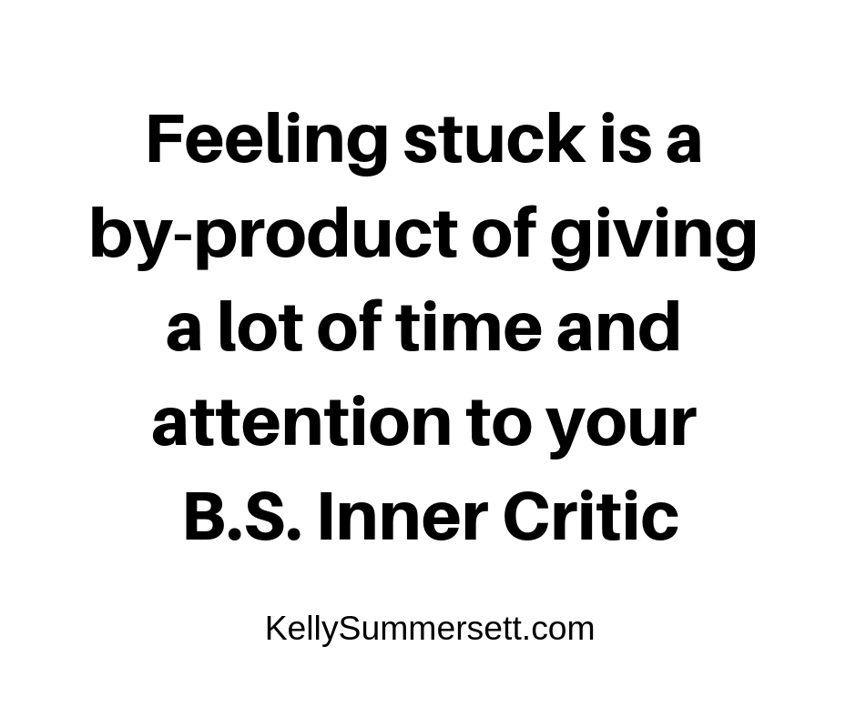 Feeling stuck is a by-product of giving a lot of time and attention to your B.S. Inner Critic.png