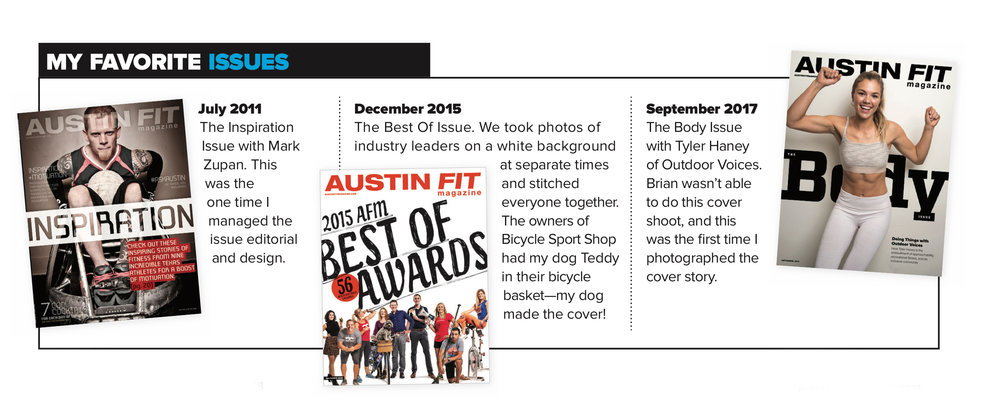 July 2011  - The Inspiration Issue with Mark Zupan. This was the one time I managed the issue editorial and design.   December 2015  -  The Best Of Issue. We took photos of industry leaders on a white background at separate times and stitched everyone together. The owners of Bicycle Sport Shop had my dog Teddy in their bicycle basket—my dog made the cover!   September 2017  - The Body Issue with Tyler Haney of Outdoor Voices. Brian wasn't able to do this cover shoot, and this was the first time I photographed the cover story.