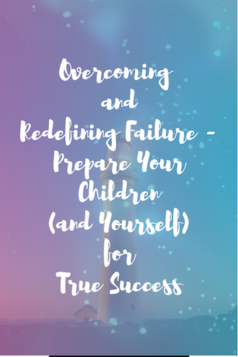 Overcoming and Redefining Failure - Prepare Your Children (and Yourself) for True Success