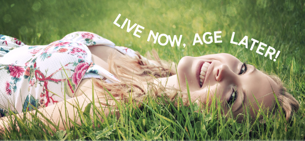 Live now, age later!