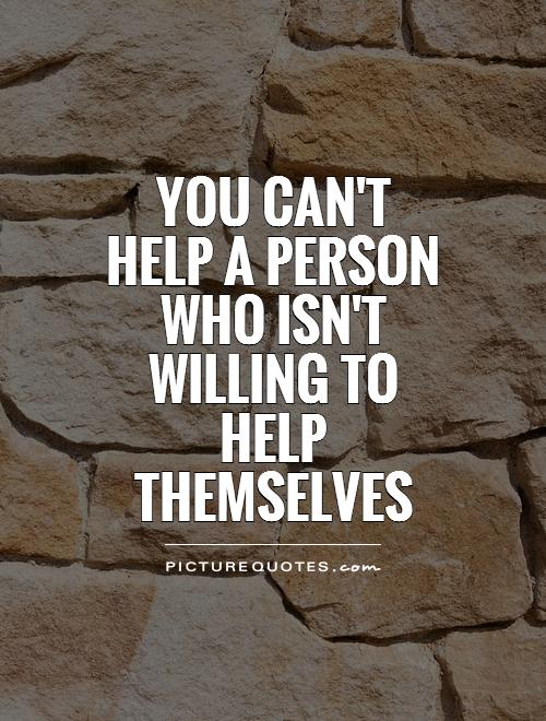 you-cant-help-a-person-who-isnt-willing-to-help-themselves-quote-1