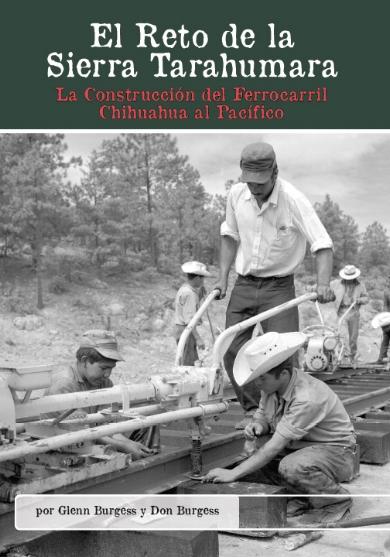 El Reto de la Sierra Tarahumara: La Construcción del Ferrocarril Chihuahua al Pacífico  Glenn Burgess y Don Burgess