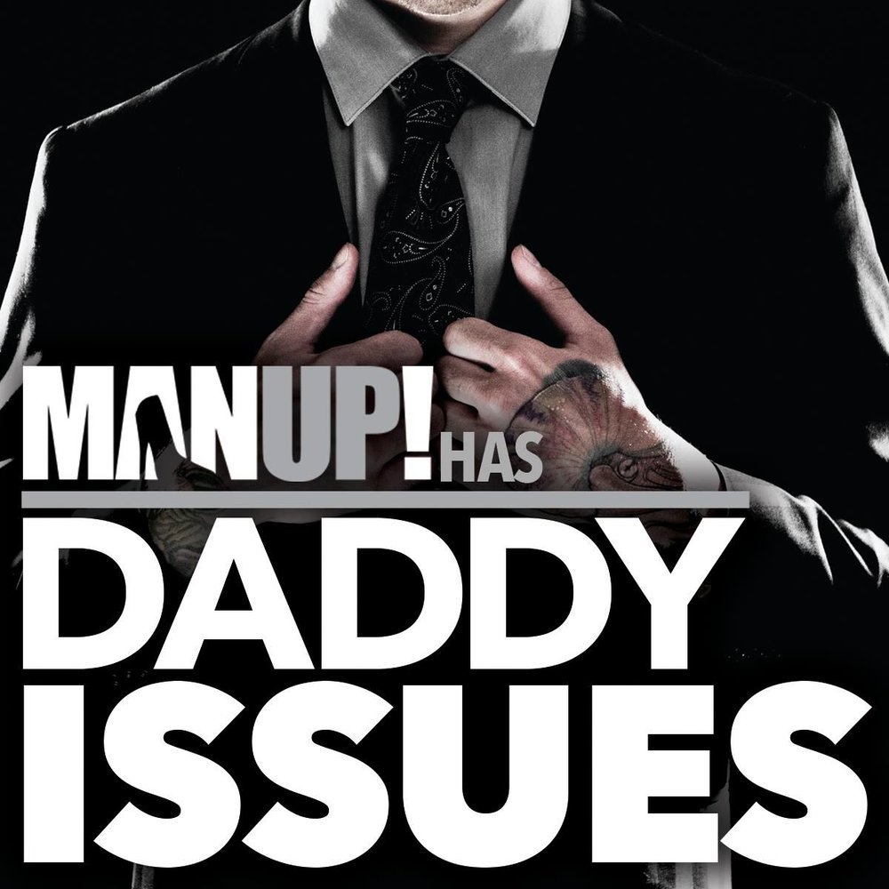 MAN UP! has Daddy Issues.jpg