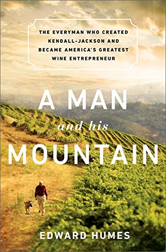 A Man and his Mountain: The Everyman who Created Kendall-Jackson and Became America's Greatest Wine Entrepreneur - by Edward Humes