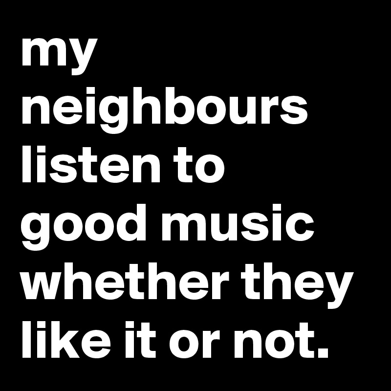 my-neighbours-listen-to-good-music-whether-they-li.jpeg