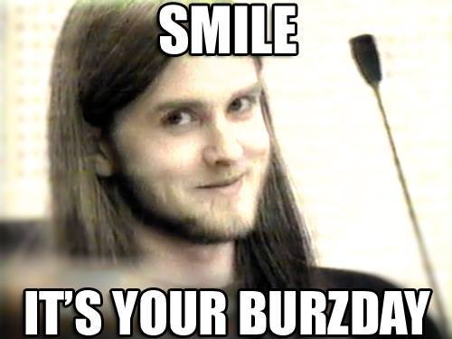 Yes.  Today  [January 20th] is my birthday, thank you for all the messages.  And my fellow Aquarius   Varg Vikernes   of influential black metal band [Burzum] is in February. So  HAPPY BURZDAY to the both of us!