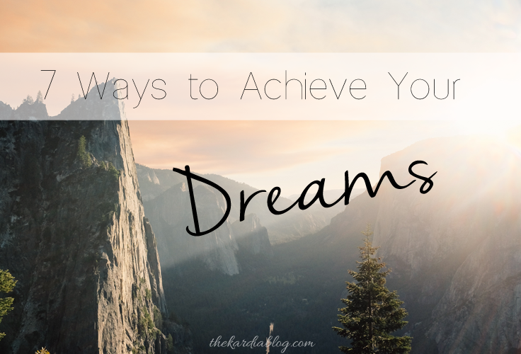 7 Ways to Achieve Your Dreams | The Kardia Blog