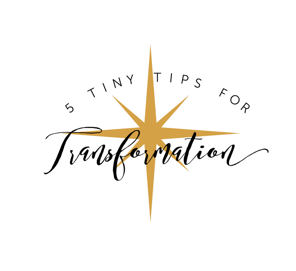 Sign up to receive my                                          Five Tiny Tips For Transformation: