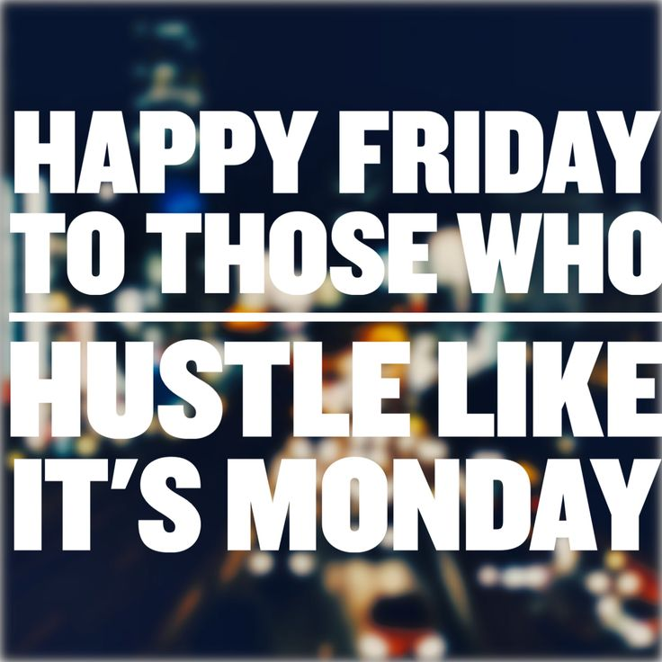 Happy Friday To Those Who Hustle Like It's Monday.