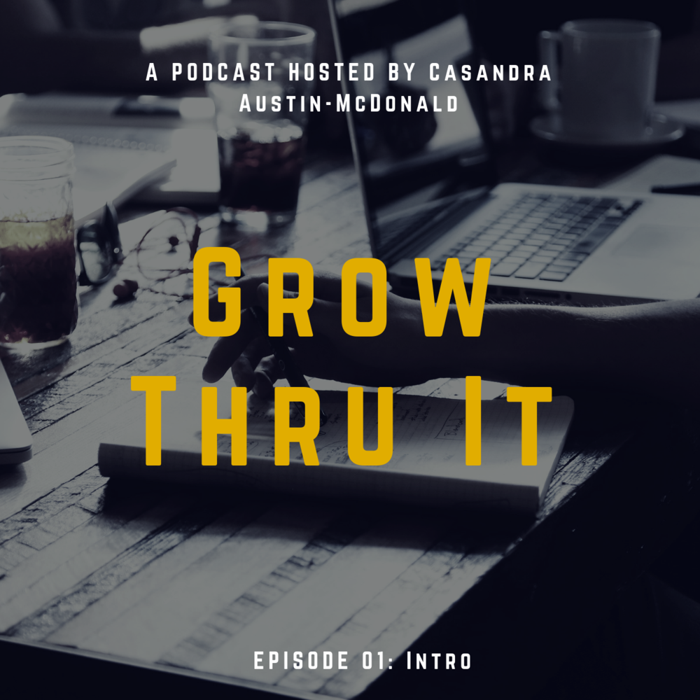 """Episode 01: Intro - The """"Grow Thru It"""" Podcast's inaugural episode.  Listen in as Casandra explains why she started this podcast and why now."""