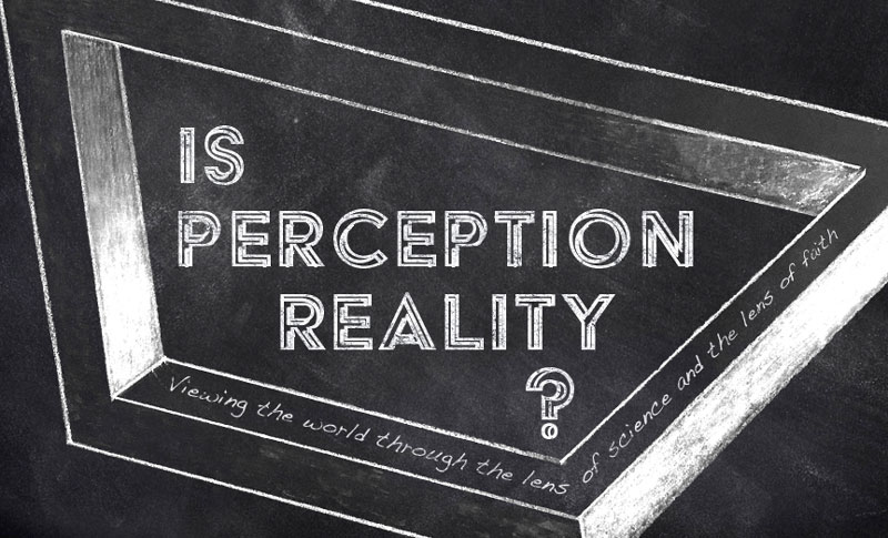 Is Perception Reality? Viewing the world through the lens of science and the lens of faith.