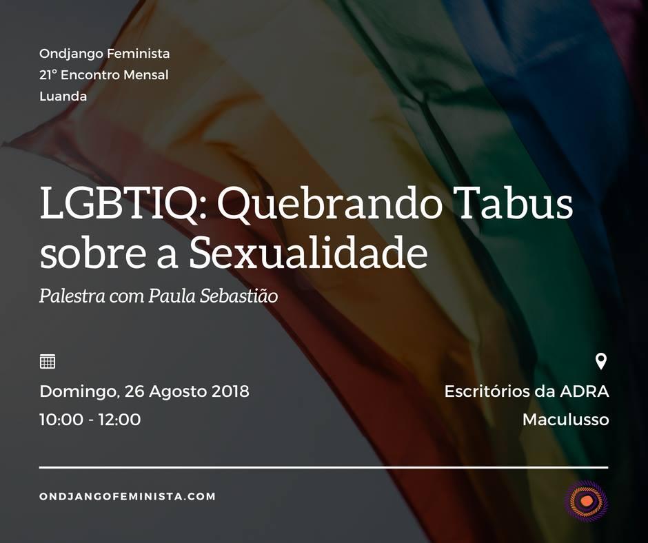 LGBTIQ: Quebrando Tabus sobre a Sexualidade  Neste encontro nos propomos falar sobre o que é ser LGBTIQ. Como está interligado com a sexualidade, e o seu significado político, social e cultural.  A palestra será moderada por Paula Sebastião, activist@, coordenador@ do Ondjango Feminista e co-fundador@ do Arquivo de Identidade Angolano (AIA); que nos convida a desmembrar a sigla LGBTIQ, perceber o que significa, a sua utilidade, os seus desafios, as suas realidades e principalmente que proposta traz para a nossa luta feminista.  Contamos com todas!  Local: Escritórios da ADRA, Maculusso - sito na Rua Luther King, Prédio da ORION (ao lado do resutraunte Socialite e do KFC).