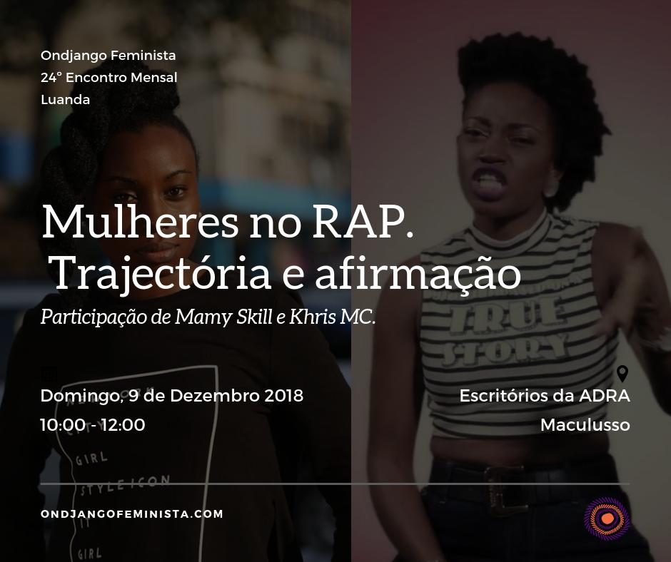 MULHERES NO RAP: TRAJECTÓRIA E AFIRMAÇÃO  O movimento Hip Hop, é bastante conhecido entre os angolanos e angolanas. Quase todos os dias, ouvimos e vibramos com a música de um@ artista rapper, muitas vezes demarcado pelo pendor cultural e político que o estilo representa.  O movimento é também conhecido por ser um espaço onde a reprodução dos discursos hegemónicos de subordinação e opressão às mulheres se torna sistematicamente presente nas letras, vídeos clips e em outras manifestações de poder.  Historicamente a música rapper, se apresenta como um instrumento de denúncia e visibilidade das desigualdades sociais. Perceber como as mulheres usam o movimento para elucidar e transpor as barreiras sociais a que são condicionadas é um dos objectivos do Encontro Mensal deste mês.  Para tal, iremos reflectir em torno da contribuição das mulheres no movimento hip hop, desmistificando os desafios e trajectória que as mesmas têm enfrentado, tendo em consideração a alternativas de luta e resistência que elas têm travado.  Para a conversa contamos com a participação das rappers Mamy Skill e Khris MC, que numa abordagem descontraída partilharão, suas experiências, vivencias, trajectória e desafios enquanto mulheres, que buscam afirmar o espaço e voz no movimento hip hop.  Entre música e conversa as nossas convidadas irão partilhar, algumas questões, tais como:  - Quais foram/são as dificuldades para afirmação no movimento? - De que forma são orientadas as relações de género? - Como tem sido a vossa afirmação no movimento?