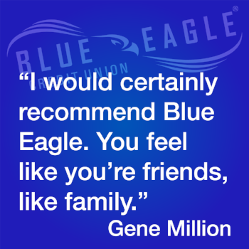 """""""U would certainly recomment Blue Eagle. You feel like you're friends, like family."""" Testimonial by Gene Million"""
