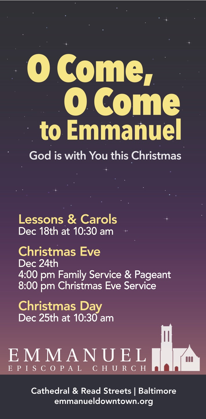 O Come, O Come Emmanuel. Emmanuel Christmas festivities begin on December 18 with Lessons and Carols at 10:30AM; Christmas Eve Family Service & Pageant at 4PM; Christmas Eve Service at 8PM; Christmas Mass at 10:30AM.