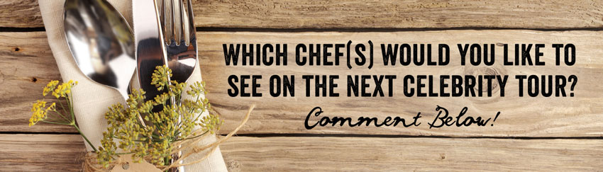 Which chefs would you like to see on the next celebrity Chef's tour? comment below!