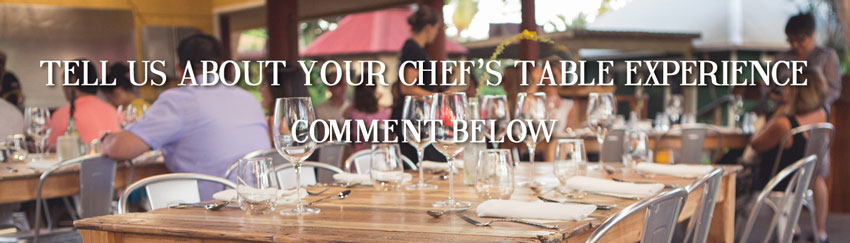 tell us about your chef's table experience. Comment Below!