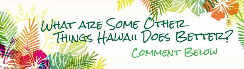 what are some other things hawaii does better? comment below