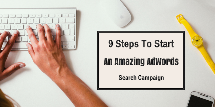 9 Steps To Start An Amazing AdWords Search Campaign
