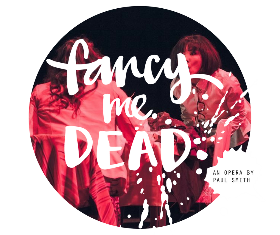 Fancy Me Dead  is an original opera composed and written by Paul Smith. It has gone through a through process of R&D and workshopping having its premiere at the Festival of Voices 2015 in Hobart. It is continuing to evolve with its next presentation set to include a 7 piece chamber orchestra.