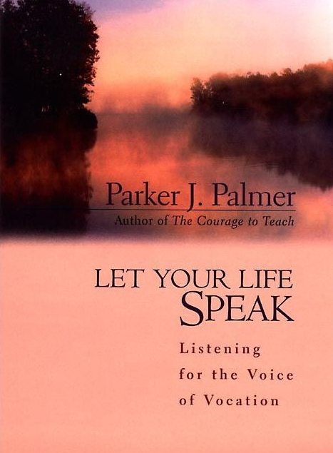 Let Your Life Speak: Listening for the Voice of Vocation   Parker J. Palmer