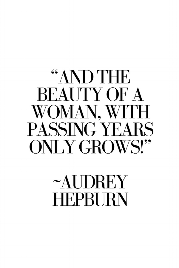 """""""And the beauty of a woman, with passing years only grows!""""  ― Audrey Hepburn"""
