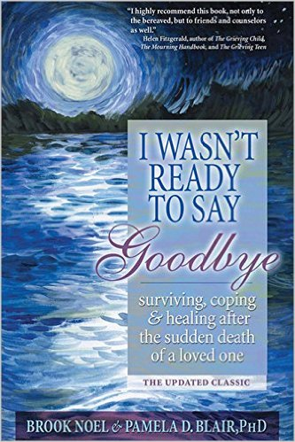 I Wasn't Ready To Say Goodbye: Surviving, Coping, and Healing After the Sudden Death of a Loved One