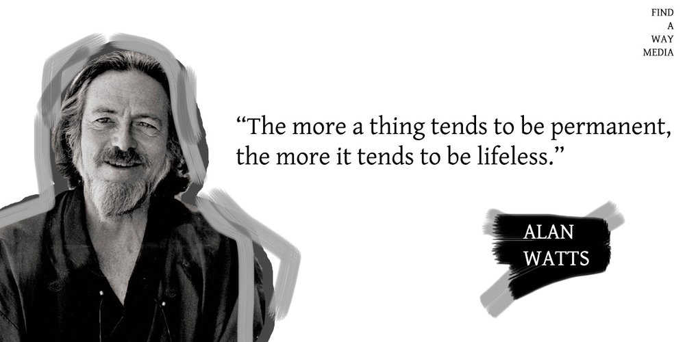 alan watts quote the more a thing tends to be permanent the more it tends to be lifeless