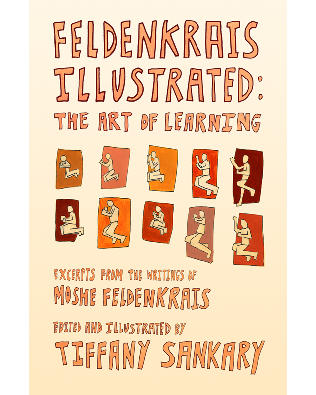 Feldenkrais Illustrated: The Art of Learning by Tiffany Sankarypublished by Movement and Creativity Press, 2014