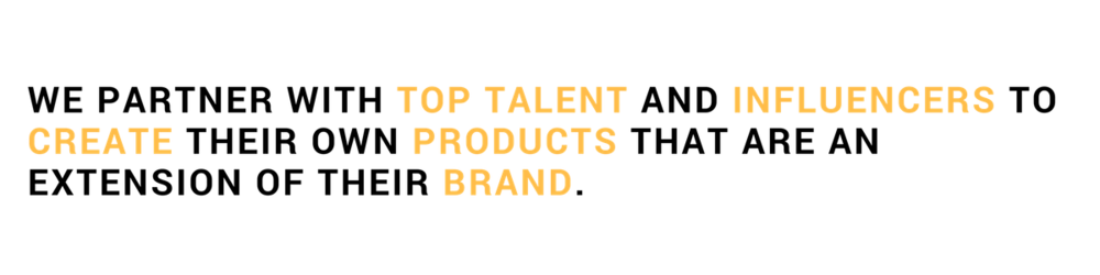 WE PARTNER WITH TOP TALENT AND INFLUENCERS TO CREATE THEIR OWN PRODUCTS THAT ARE AN EXTENSION OF THEIR BRAND. (6).png