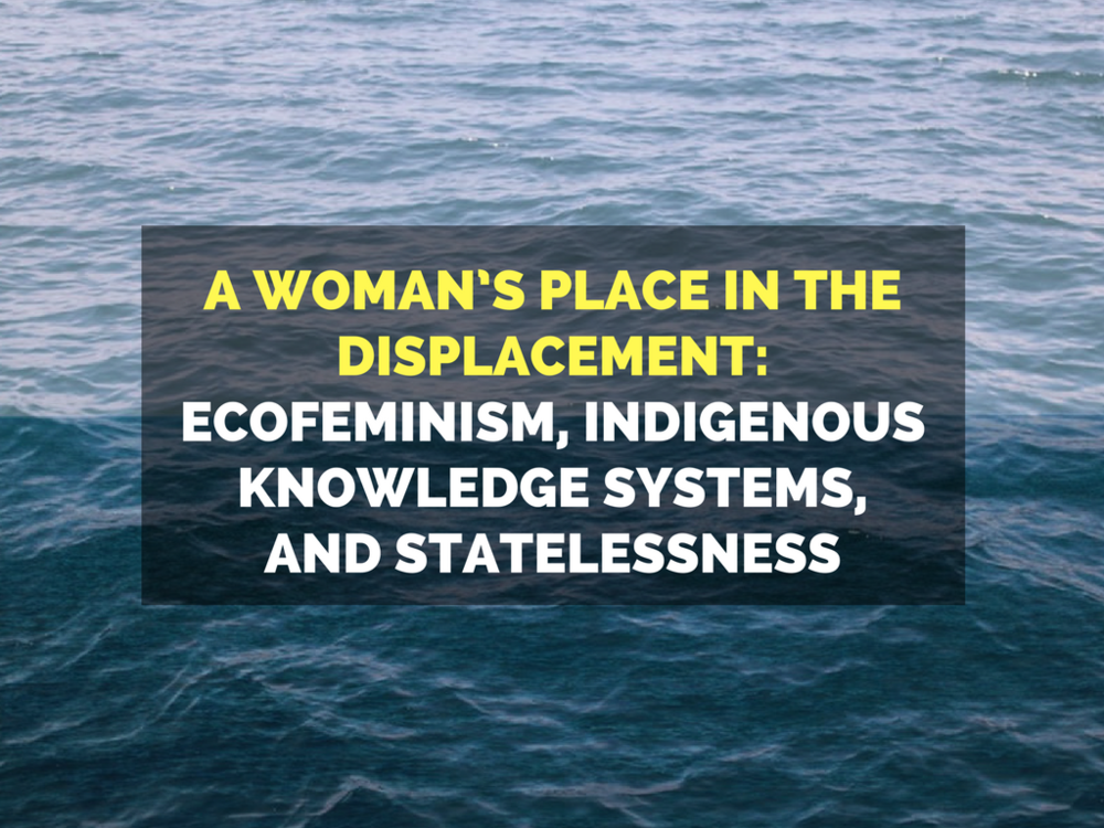 A Woman's Place in the Displacement: Ecofeminism, Indigenous Knowledge Systems, and Statelessness