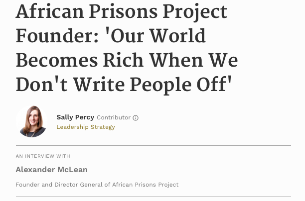 Interview – Forbes.com - Alexander McLean is founder and director general of African Prisons Project, which provides high-quality legal advice, education and training to prison inmates and staff in Kenya and Uganda. Read full interview.