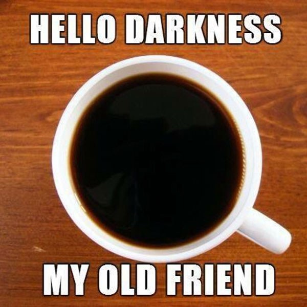 coffee hello darkness my old friend