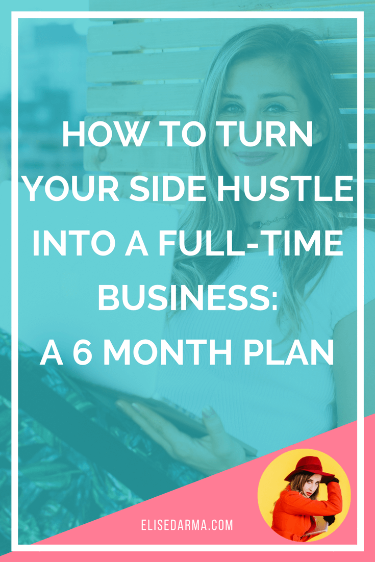 How to turn your side hustle into a full-time business - a 6 month plan - Elise Darma.png