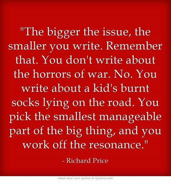 "thewordriven :     ""The bigger the issue, the smaller you write.  Remember that.  You don't write about the horrors of war. No. You write about a kid's burnt socks lying on the road.  You pick the smallest manageable part of the big thing, and you work off the resonance."" - Richard Price"