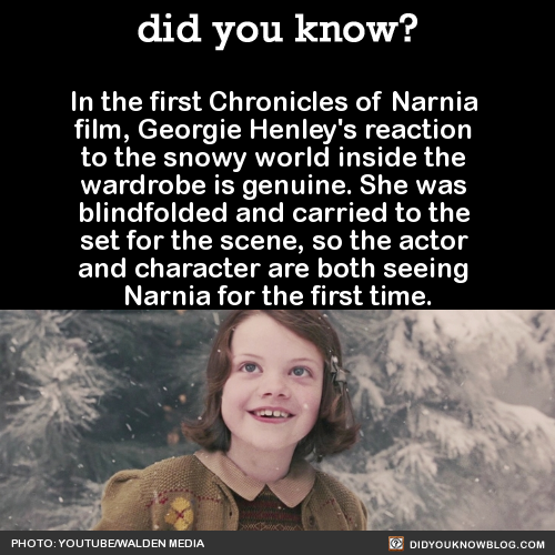 """shrineart :      did-you-kno :            """"The director of the first film, Andrew Adamson, was very focused on preserving real emotion, on seeing things for the first time, and having, like, a real sense of wonder.""""        """"So he didn't actually show me the set of Narnia where the lamppost is until we shot it. I was blindfolded and guided into my place, and he told me to just walk around, that the camera would follow me.""""         """"And so I turned around and I saw it for the first time. It was in a studio but it was ri-dic-ul-ous-ly real. I couldn't get my head around it. And so what you see is my real reaction to everything. It was incredible.""""           Source       On top of that, she had been close friends with the fella playing Tumnus and had not yet seen him in full costume. They were kept apart a few days before their meeting was shot so when she meets him and lights up? She's seeing her friend for the first time in days and he's also in costume."""