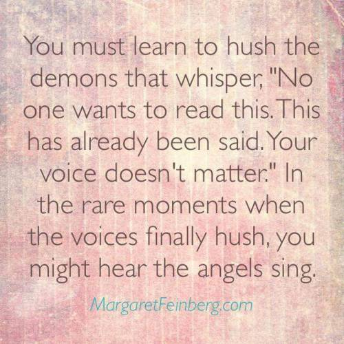 "writingbox :     You must learn to hush the demons that whisper, ""No one wants to read this. This has already been said. Your voice doesn't matter."" In the rare moments when the voices finally hush, you might hear the angels sing."