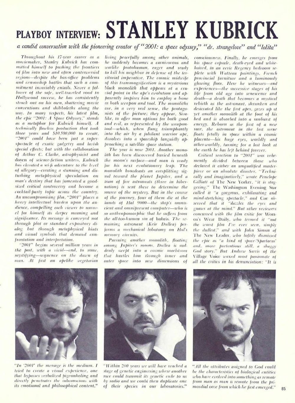 cinephiliabeyond :     Read and be grateful:  Stanley Kubrick—The Complete 1968 Playboy Interview .           PDF     Plain Text     DAISY     ePub     Send to Kindle     More information on  archive.org      Playboy: Thanks to those special effects,  2001  is  undoubtedly the most graphic depiction of space flight in the history of  films—and yet you have admitted that you yourself refuse to fly, even  in a commercial jet liner. Why?  Kubrick: I suppose it comes down to a rather awesome  awareness of mortality. Our ability, unlike the other animals, to  conceptualize our own end creates tremendous psychic strains within us;  whether we like to admit it or not, in each man's chest a tiny ferret of  fear at this ultimate knowledge gnaws away at his ego and his sense of  purpose. We're fortunate, in a way, that our body, and the fulfillment  of its needs and functions, plays such an imperative role in our lives;  this physical shell creates a buffer between us and the mind-paralyzing  realization that only a few years of existence separate birth from  death. If man really sat back and thought about his impending  termination, and his terrifying insignificance and aloneness in the  cosmos, he would surely go mad, or succumb to a numbing sense of  futility. Why, he might ask himself, should be bother to write a great  symphony, or strive to make a living, or even to love another, when he  is no more than a momentary microbe on a dust mote whirling through the  unimaginable immensity of space?   Those of us who are forced by their own sensibilities to view their  lives in this perspective—who recognize that there is no purpose they  can comprehend and that amidst a countless myriad of stars their  existence goes unknown and unchronicled—can fall prey all too easily  to the ultimate anomie… But even for those who lack the sensitivity to  more than vaguely comprehend their transience and their triviality, this  inchoate awareness robs life of meaning and purpose; it's why 