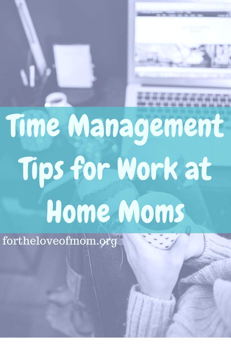 Time Management Tips for Work at Home Moms — For the of Mom on job tips, facebook tips, at work safety tips, blogging tips, online tips, design tips, home appliance tips, healthy eating tips, relationships tips, fundraising tips, insurance tips, skin care tips, dating tips, clean home tips, fitness tips, work in cold weather tips, diet tips, technology tips, public speaking tips, work health tips, medical tips, training tips, real estate tips, home business tips, internet marketing tips, research tips, mortgage tips, business startup tips, advertising tips, weight loss tips, nursing tips, beauty tips,