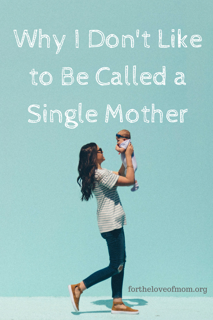 Why I Don't Like Being Called a Single Mother | Solo Parenting www.fortheloveofmom.org