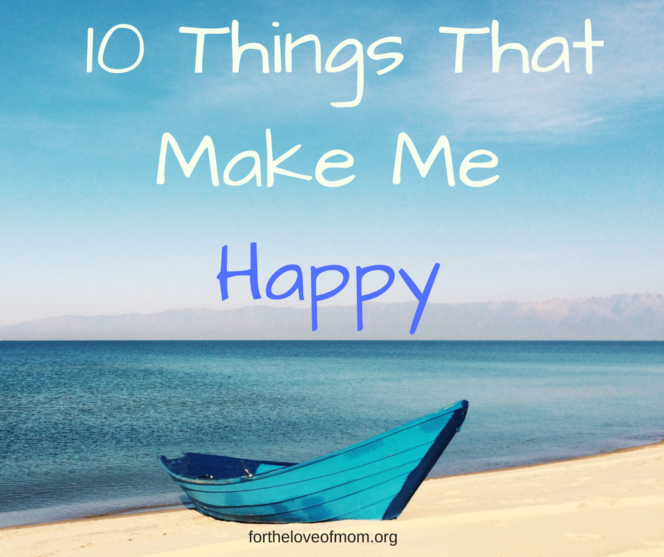 10 Things That Make Me Happy | How To Be Happy | Be a Happier Person | www.fortheloveofmom.org