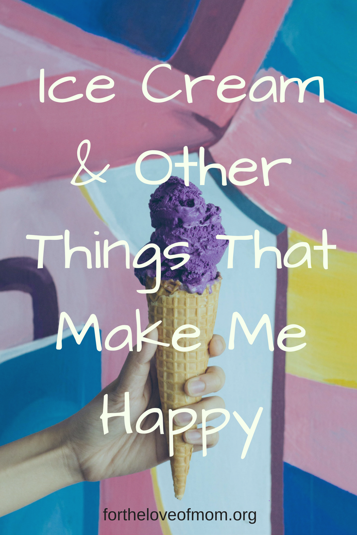 10 Things That Make Me Happy | Ice Cream & Other Things That Make Me Happy | How to be a Happier Mom | How to be Happy | How to Find Happiness | www.fortheloveofmom.org