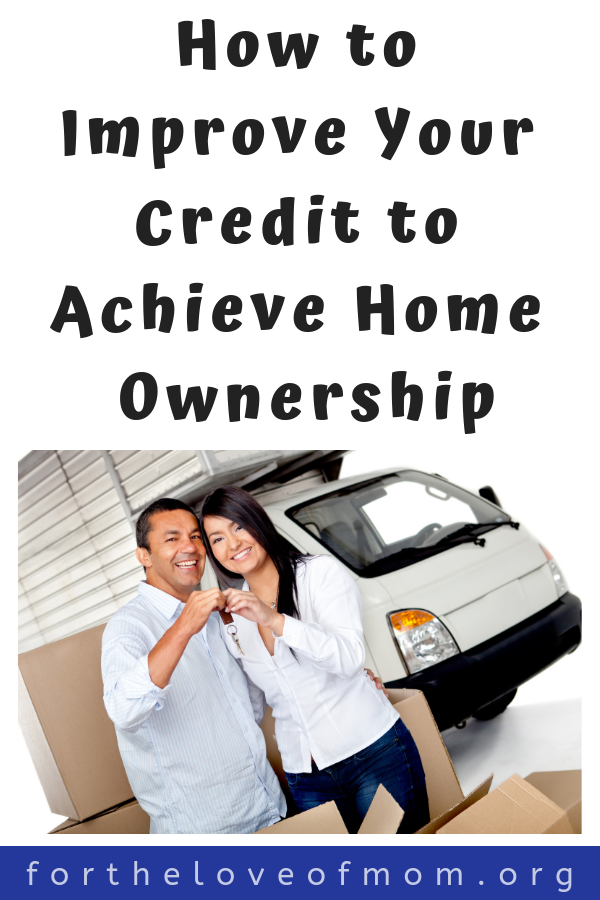 How to Improve Your Credit to Achieve Home Ownership  - For the Love of Mom Blog -  www.fortheloveofmom.org