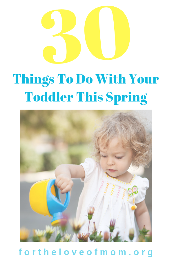 30 Things to do with your toddler this Spring _ Spring Bucket List for Toddlers _ #toddlers _ #toddlermom _ #toddleractivities _ #sensoryplay _ #sensorybins _ #preschoolers _ www.fortheloveofmom.org