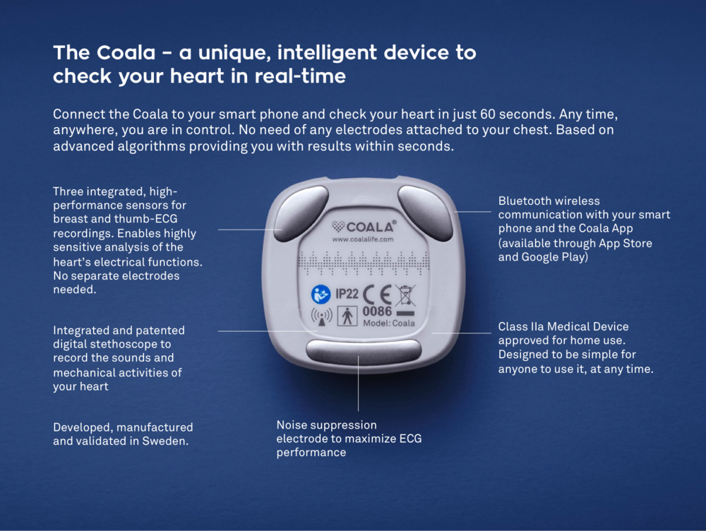 No sticky, degrading patches and no separate electrodes. It's all integrated and intelligent. - The Coala's unique, multi-patented technology is based on more than 10 years of R&D. The Coala consists of a unique high performance sensor that records and digitizes the sounds of your heart, and with three smart electrodes that record and analyze your heart impulses by ECG. The digital platform with 1000 Hz, 24 bit ECG-technology delivers excellent high quality ECG.