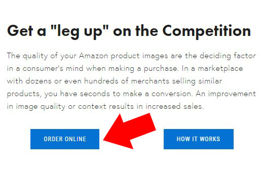 """White background the at the very top is a text """"Get a """"leg up"""" on the competition"""". Below is """"The quality of your Amazon product images is the deciding factor in a consumer's mind when making a purchase. In a marketplace with dozens or even hundreds of merchants selling similar products, you have seconds to make a conversion. An improvement in image quality or context results in increased sales."""" then there's two blue boxes at the bottom. The first box on the lower left has a text inside """"CHECK PRICING"""" and on the second box on the right has also a text inside """"ORDER ONLINE"""" then there's a red arrow pointing the second box which was taken by Virtuous Graphics professiosnal photographer."""